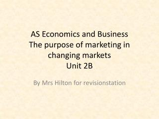 AS Economics and Business  The purpose of marketing in changing markets Unit 2B