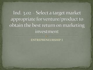 Ind. 3.02 – Select a target market appropriate for venture/product to obtain the best return on marketing investment