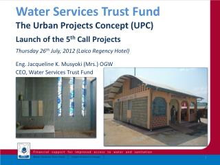 Water Services Trust Fund  The Urban Projects Concept (UPC)  Launch of the 5 th  Call Projects  Thursday 26 th  July, 2