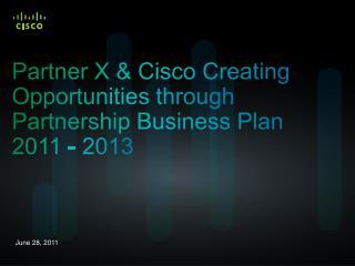 Partner X & Cisco Creating Opportunities through Partnership Business Plan  2011 - 2013