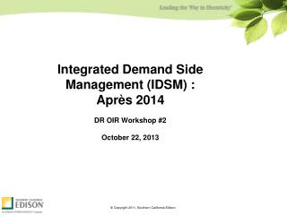 Integrated Demand Side Management (IDSM) : Après 2014 DR OIR Workshop #2 October 22, 2013