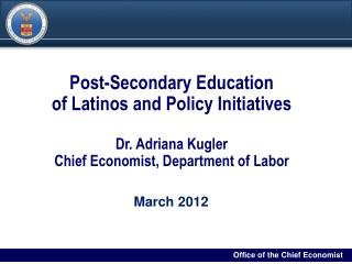 Post-Secondary Education  of Latinos and Policy Initiatives Dr. Adriana Kugler Chief Economist, Department of Labor
