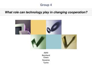 Group 4 What  role can technology play in changing  c ooperation ?