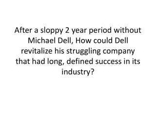 After a sloppy 2 year period without Michael Dell, How could Dell revitalize his struggling company that had long, defi