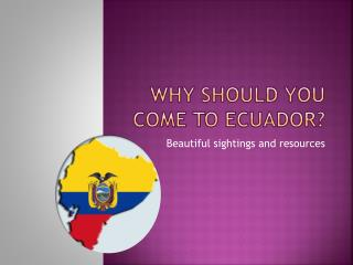 Why should you come to Ecuador?
