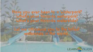 Have you ever been to a Waterpark? What's your favorite waterpark? What's your favorite waterslide?