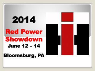 2014 Red Power Showdown June 12 – 14 Bloomsburg, PA