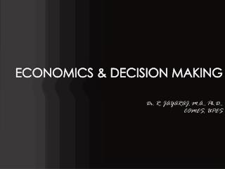 ECONOMICS & DECISION MAKING Dr. R. JAYARAJ, M.A., Ph.D., COMES, UPES