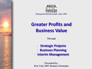 Management Benchstrength.  Since 1989. Greater Profits and  Business Value  Through Strategic Projects Business Plannin