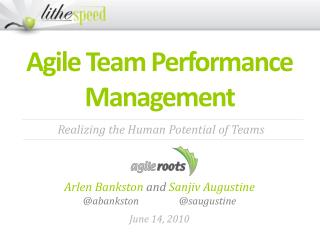 Agile Team Performance  Management Arlen  Bankston  and  Sanjiv Augustine  @ abankston 		@ saugustine June 14, 2010