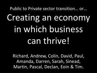 Public to Private sector transition… or… Creating an economy in which business can thrive!