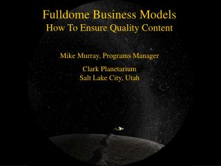 Fulldome Business Models How To Ensure Quality Content Mike Murray, Programs Manager Clark Planetarium Salt Lake City,