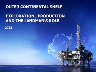 OUTER CONTINENTAL SHELF EXPLORATION , PRODUCTION AND THE LANDMAN'S ROLE
