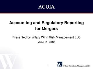 Accounting and Regulatory Reporting  for Mergers  Presented by Wilary Winn Risk Management LLC June 21, 2012