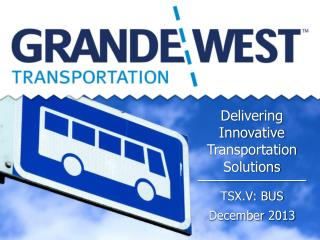 Delivering  Innovative  Transportation  Solutions TSX.V: BUS December 2013