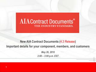 New AIA Contract Documents ( 4.3 Release ) Important details for your component, members, and customers May 26, 2010 2: