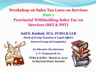 Workshop on Sales Tax Laws on Services Part 1 Provincial Withholding Sales Tax on Services (SST & PST) Asif S.  Kasbati