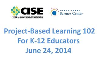 Project-Based Learning 102  For K-12 Educators June 24, 2014
