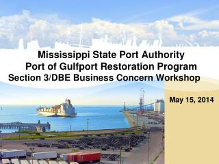 Mississippi State Port  Authority Port of Gulfport Restoration Program  Section 3/DBE Business Concern Workshop