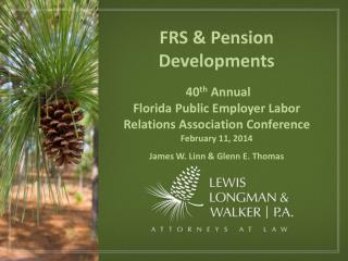FRS & Pension Developments  40 th  Annual  Florida Public Employer Labor Relations Association Conference February 11,