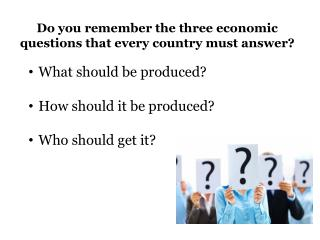Do you remember the three economic questions that every country must answer?