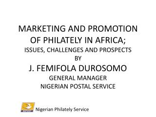 MARKETING AND PROMOTION OF PHILATELY IN AFRICA;  ISSUES, CHALLENGES AND PROSPECTS BY J. FEMIFOLA DUROSOMO GENERAL MANAG
