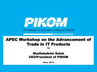 APEC Workshop on the Advancement of Trade in IT Products by  Shaifubahrim Saleh CEO/President of PIKOM June, 2013