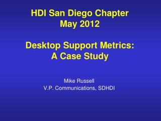 HDI San Diego Chapter May 2012 Desktop Support Metrics: A Case Study