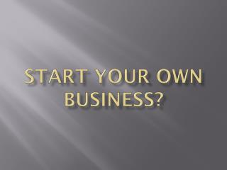 Start your own business?