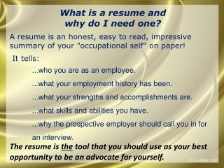 "W hat is a resume and  why  do I need one? A resume is an honest, easy to read, impressive summary of your ""occupationa"