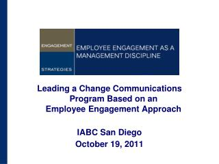 Leading a Change Communications Program Based on an  Employee Engagement Approach IABC San Diego October 19, 2011