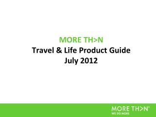 MORE TH>N  Travel & Life Product Guide July 2012
