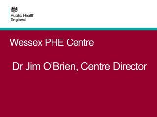 Wessex PHE Centre  Dr Jim O'Brien, Centre Director