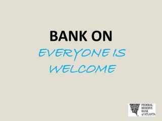 BANK ON EVERYONE IS WELCOME