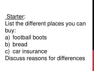 Starter :  List  the different places you can buy:  football boots   bread car  insurance  D iscuss  reasons for differ