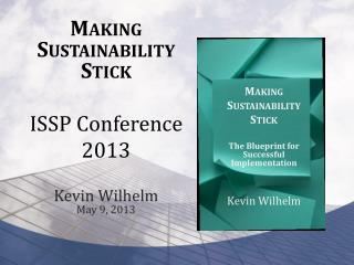 Making Sustainability Stick ISSP Conference 2013 Kevin Wilhelm May 9, 2013