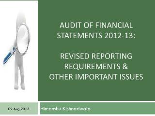 Audit Of Financial Statements 2012-13: REVISED REPORTING REQUIREMENTS &  OTHER Important Issues
