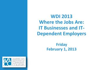 WDI 2013 Where the Jobs Are: IT Businesses and IT-Dependent Employers Friday February 1, 2013