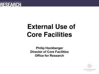External Use of  Core Facilities Philip Hockberger Director of Core Facilities Office for Research