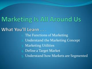 Marketing Is All Around Us What You'll Learn . . .