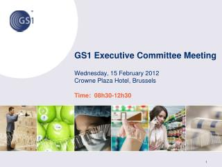 GS1  Executive Committee Meeting  Wednesday , 15  February  2012 Crowne  Plaza Hotel, Brussels Time:  08h30-12h30