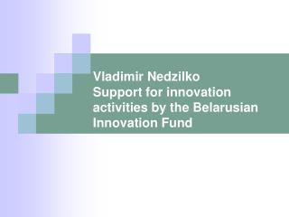 Vladimir Nedzilko Support for innovation activities by the Belarusian Innovation Fund