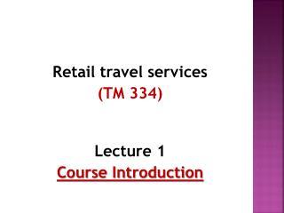Retail  travel  services (TM  334 ) Lecture 1 Course Introduction