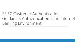 FFIEC  Customer Authentication Guidance: Authentication in  an Internet Banking Environment