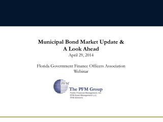 Municipal Bond Market Update  &  A Look Ahead April 29, 2014 Florida Government Finance Officers Association Webinar