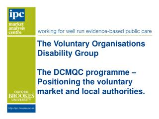 The Voluntary Organisations Disability Group The DCMQC programme – Positioning the voluntary market and local authoriti