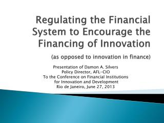 Regulating the Financial System to Encourage the Financing of  Innovation (as opposed to innovation in finance)