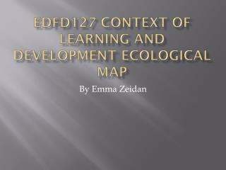 EDFD127 CONTEXT OF LEARNING AND DEVELOPMENT ECOLOGICAL MAP