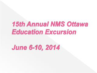 15th  Annual NMS Ottawa Education Excursion June 6-10, 2014