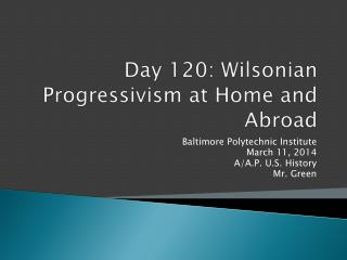 Day  120:  Wilsonian  Progressivism at Home and Abroad